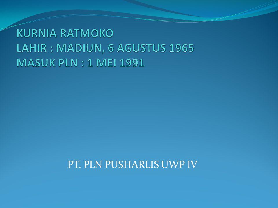 KURNIA RATMOKO LAHIR : MADIUN, 6 AGUSTUS 1965 MASUK PLN : 1 MEI 1991