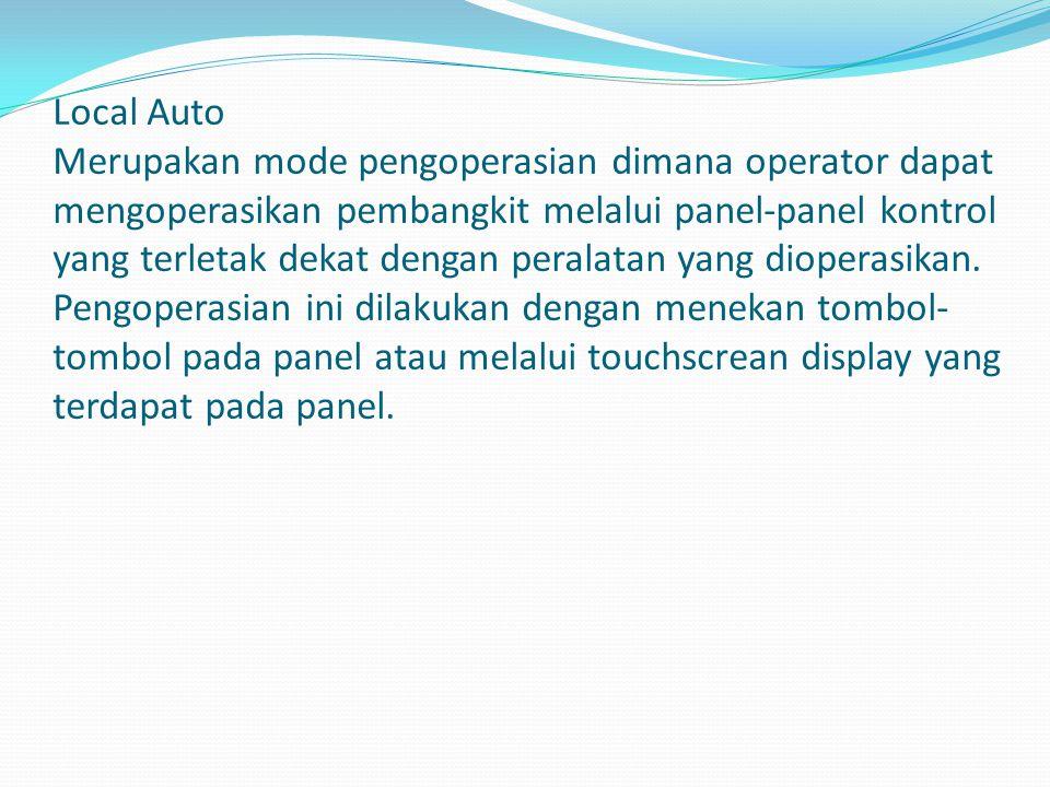 Local Auto Merupakan mode pengoperasian dimana operator dapat mengoperasikan pembangkit melalui panel-panel kontrol yang terletak dekat dengan peralatan yang dioperasikan.