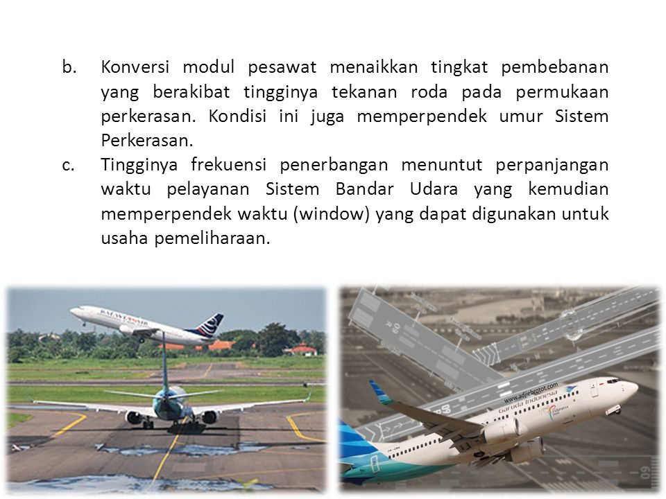 Konversi modul pesawat menaikkan tingkat pembebanan yang berakibat tingginya tekanan roda pada permukaan perkerasan. Kondisi ini juga memperpendek umur Sistem Perkerasan.