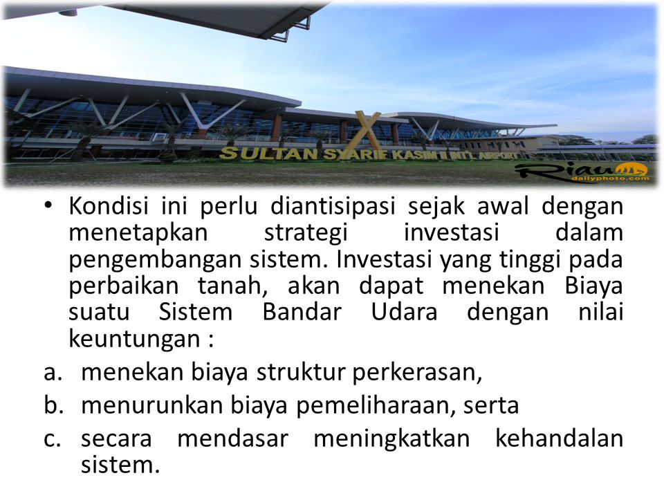 Kondisi ini perlu diantisipasi sejak awal dengan menetapkan strategi investasi dalam pengembangan sistem. Investasi yang tinggi pada perbaikan tanah, akan dapat menekan Biaya suatu Sistem Bandar Udara dengan nilai keuntungan :