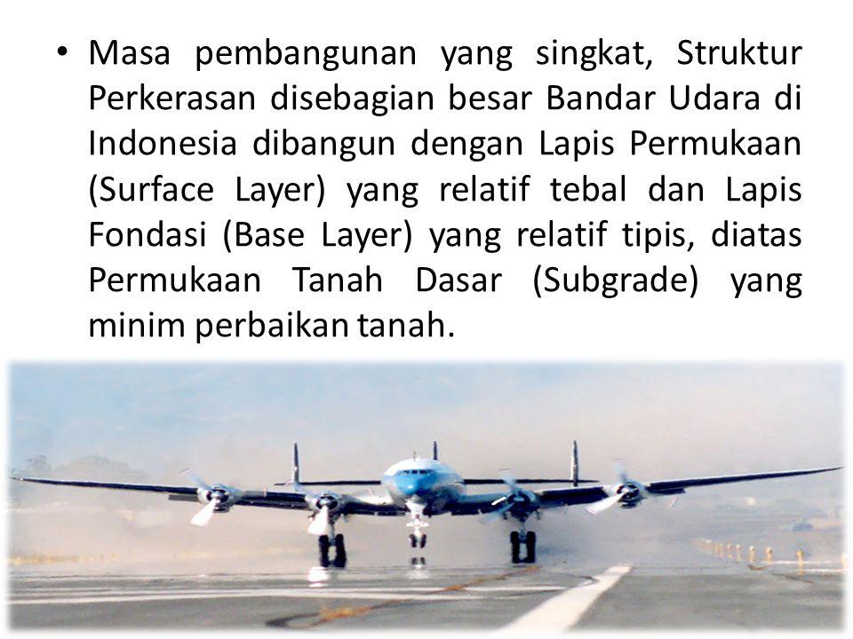 Masa pembangunan yang singkat, Struktur Perkerasan disebagian besar Bandar Udara di Indonesia dibangun dengan Lapis Permukaan (Surface Layer) yang relatif tebal dan Lapis Fondasi (Base Layer) yang relatif tipis, diatas Permukaan Tanah Dasar (Subgrade) yang minim perbaikan tanah.