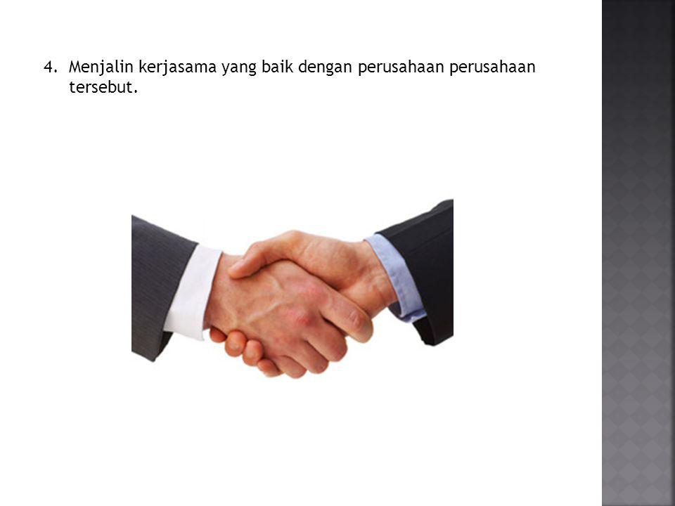 Menjalin kerjasama yang baik dengan perusahaan perusahaan tersebut.
