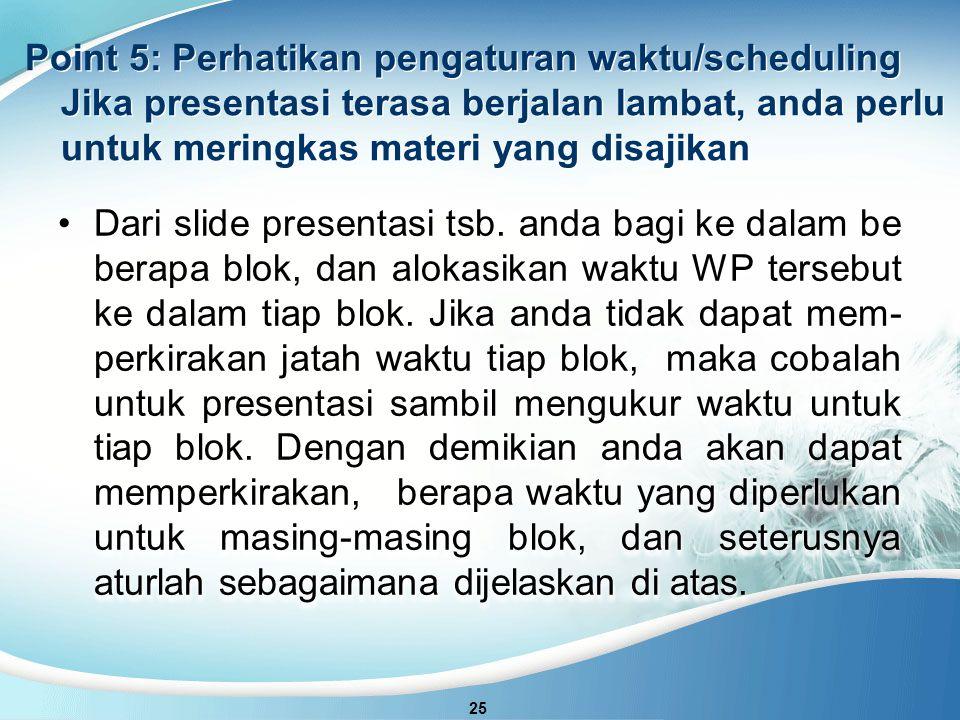 Point 5: Perhatikan pengaturan waktu/scheduling Jika presentasi terasa berjalan lambat, anda perlu untuk meringkas materi yang disajikan
