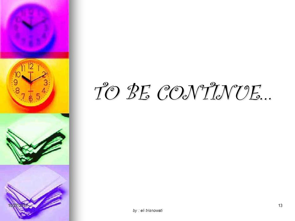 TO BE CONTINUE… 10/27/2011 by : eli trisnowati