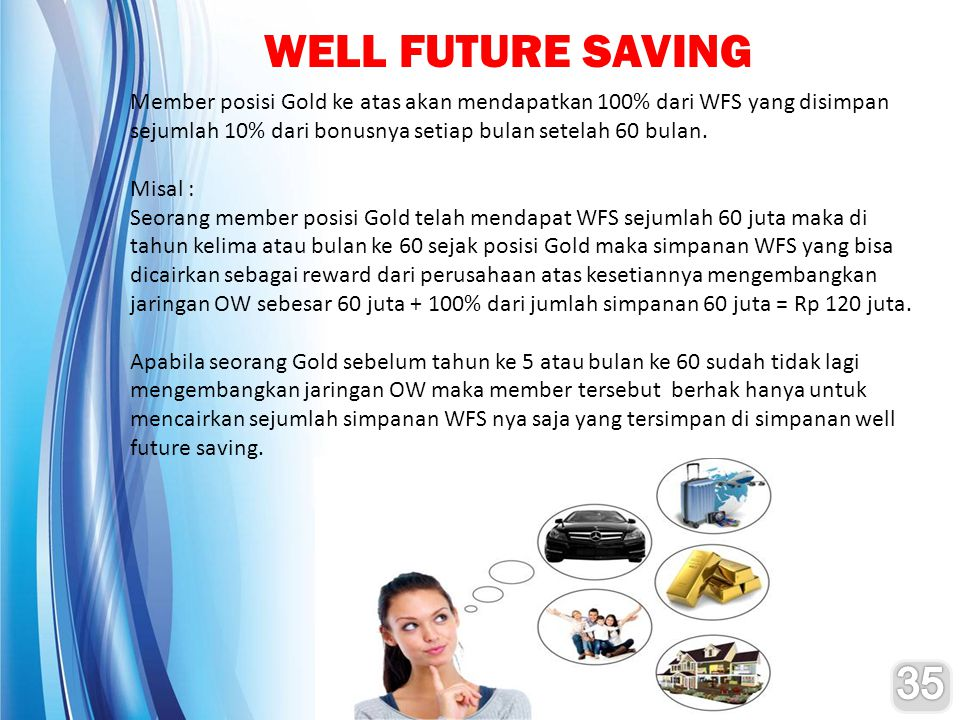 WELL FUTURE SAVING Member posisi Gold ke atas akan mendapatkan 100% dari WFS yang disimpan sejumlah 10% dari bonusnya setiap bulan setelah 60 bulan.