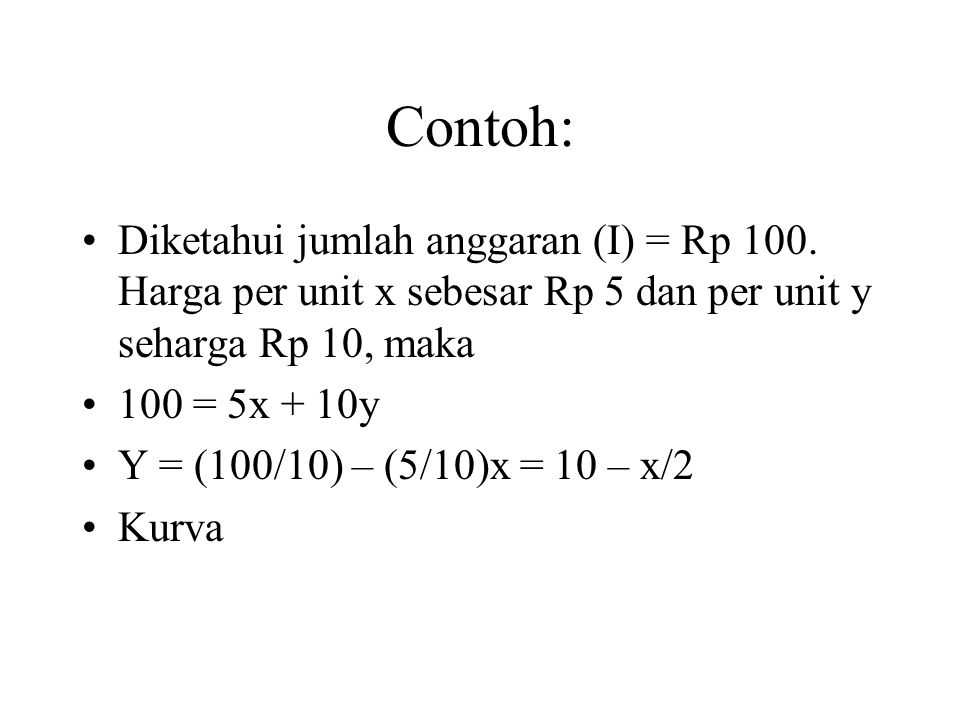 Contoh: Diketahui jumlah anggaran (I) = Rp 100. Harga per unit x sebesar Rp 5 dan per unit y seharga Rp 10, maka.