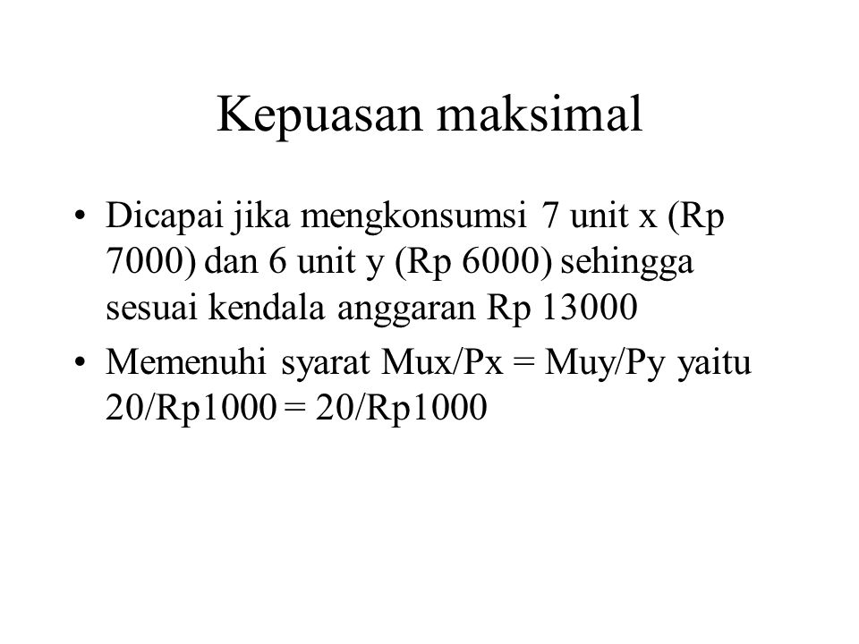 Kepuasan maksimal Dicapai jika mengkonsumsi 7 unit x (Rp 7000) dan 6 unit y (Rp 6000) sehingga sesuai kendala anggaran Rp 13000.