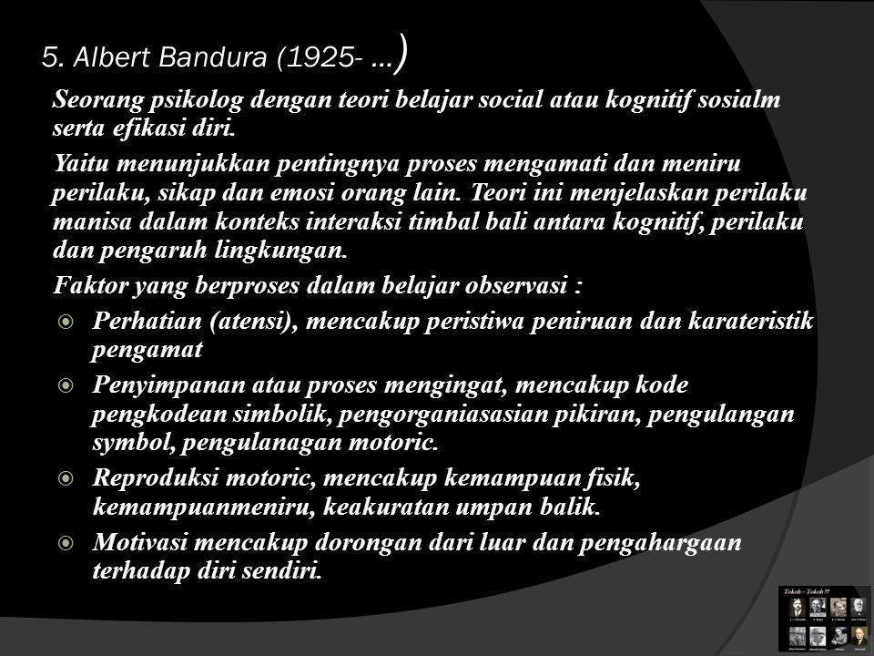 5. Albert Bandura (1925- …) Seorang psikolog dengan teori belajar social atau kognitif sosialm serta efikasi diri.