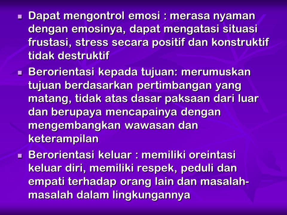 Dapat mengontrol emosi : merasa nyaman dengan emosinya, dapat mengatasi situasi frustasi, stress secara positif dan konstruktif tidak destruktif