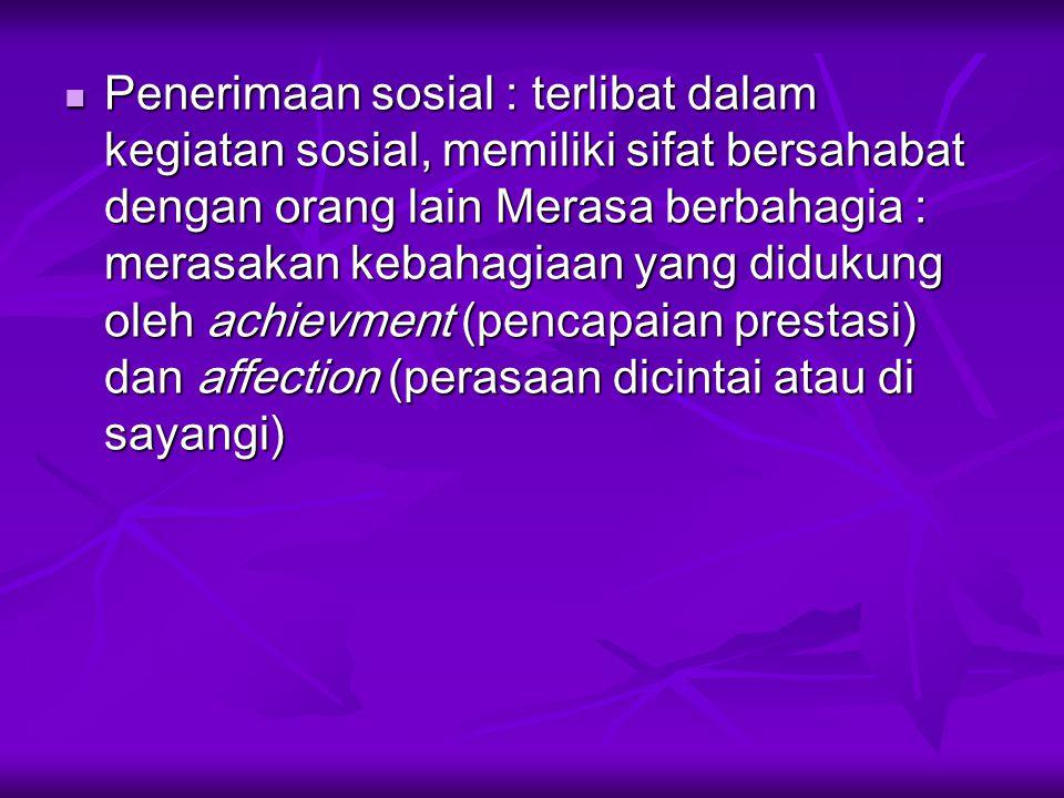 Penerimaan sosial : terlibat dalam kegiatan sosial, memiliki sifat bersahabat dengan orang lain Merasa berbahagia : merasakan kebahagiaan yang didukung oleh achievment (pencapaian prestasi) dan affection (perasaan dicintai atau di sayangi)