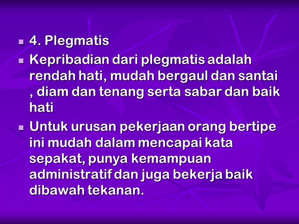4. Plegmatis Kepribadian dari plegmatis adalah rendah hati, mudah bergaul dan santai , diam dan tenang serta sabar dan baik hati.