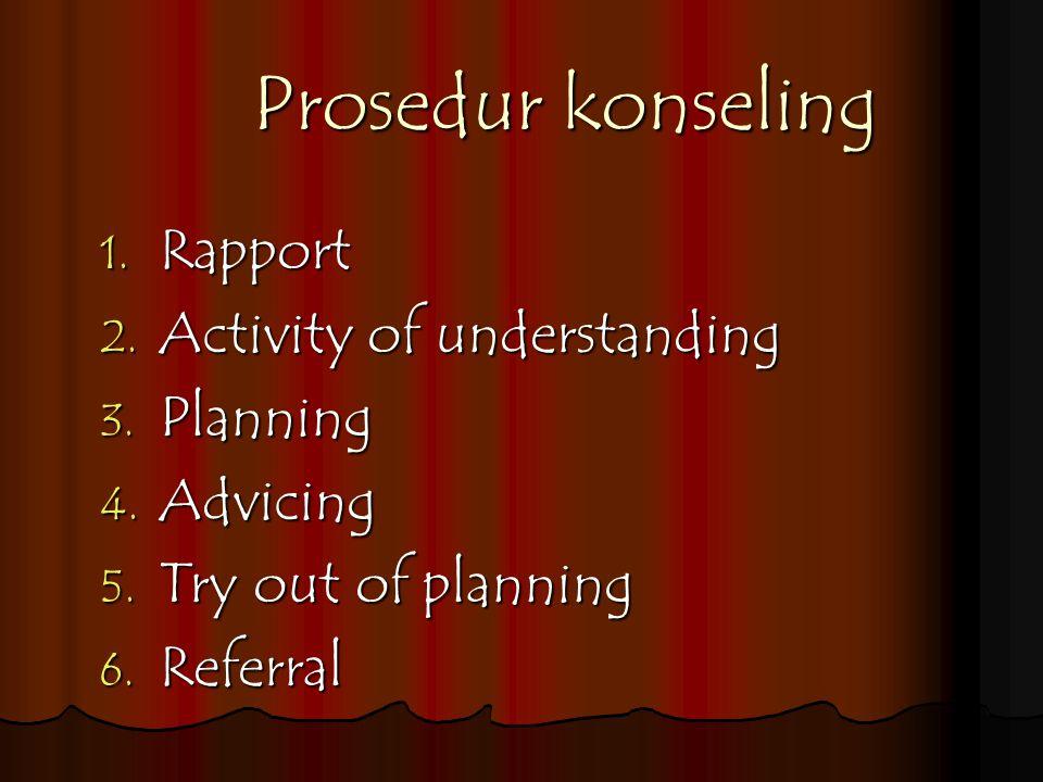 Prosedur konseling Rapport Activity of understanding Planning Advicing
