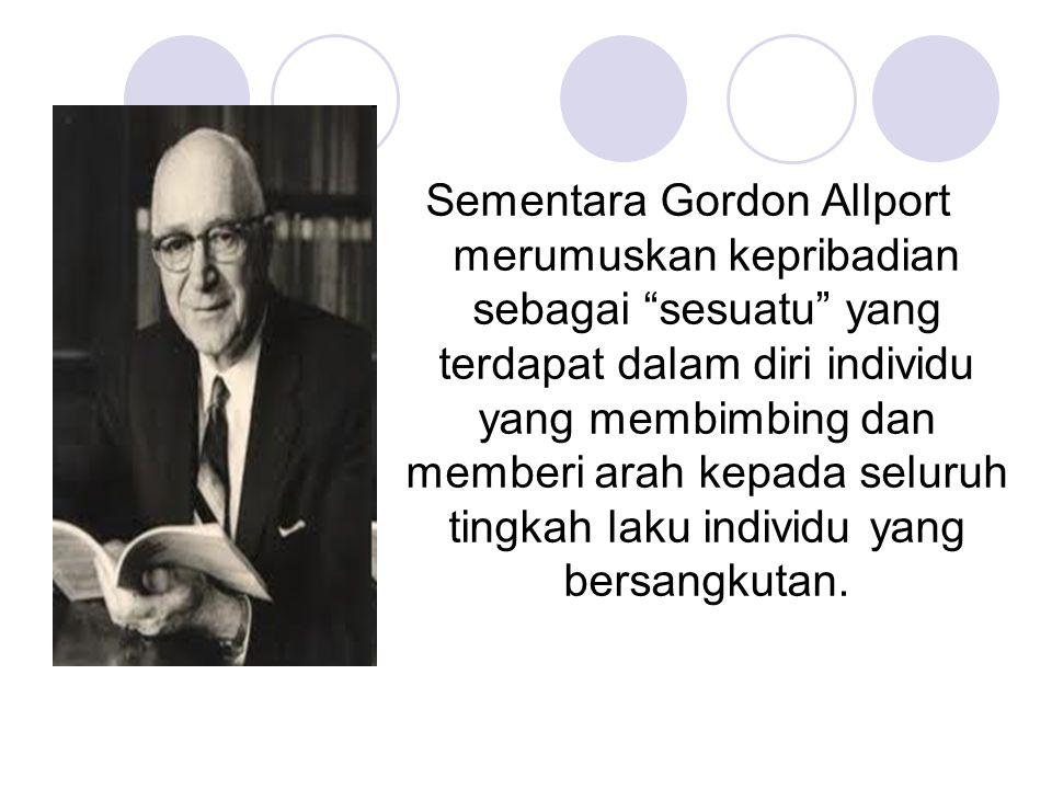 Sementara Gordon Allport merumuskan kepribadian sebagai sesuatu yang terdapat dalam diri individu yang membimbing dan memberi arah kepada seluruh tingkah laku individu yang bersangkutan.