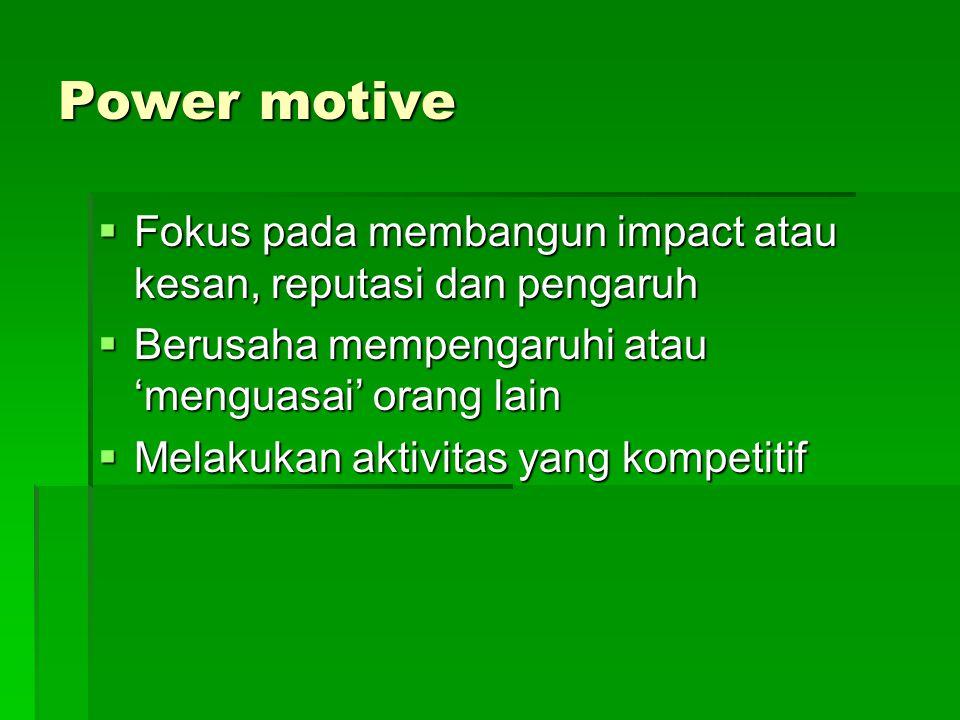 Power motive Fokus pada membangun impact atau kesan, reputasi dan pengaruh. Berusaha mempengaruhi atau 'menguasai' orang lain.