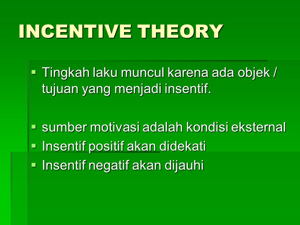 INCENTIVE THEORY Tingkah laku muncul karena ada objek / tujuan yang menjadi insentif. sumber motivasi adalah kondisi eksternal.
