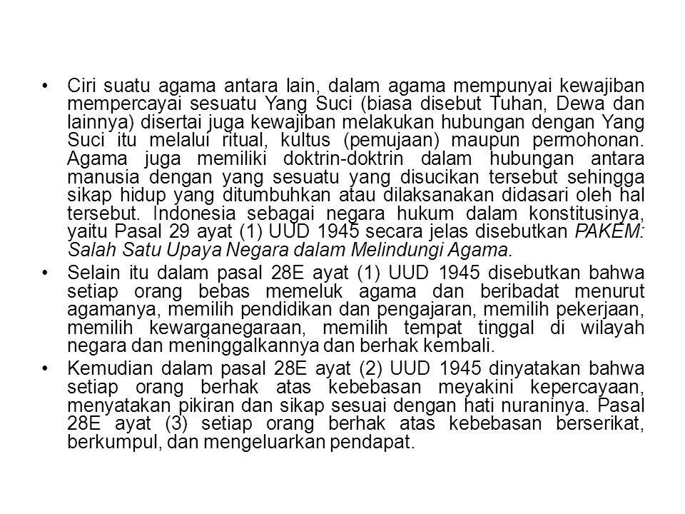 Ciri suatu agama antara lain, dalam agama mempunyai kewajiban mempercayai sesuatu Yang Suci (biasa disebut Tuhan, Dewa dan lainnya) disertai juga kewajiban melakukan hubungan dengan Yang Suci itu melalui ritual, kultus (pemujaan) maupun permohonan. Agama juga memiliki doktrin-doktrin dalam hubungan antara manusia dengan yang sesuatu yang disucikan tersebut sehingga sikap hidup yang ditumbuhkan atau dilaksanakan didasari oleh hal tersebut. Indonesia sebagai negara hukum dalam konstitusinya, yaitu Pasal 29 ayat (1) UUD 1945 secara jelas disebutkan PAKEM: Salah Satu Upaya Negara dalam Melindungi Agama.