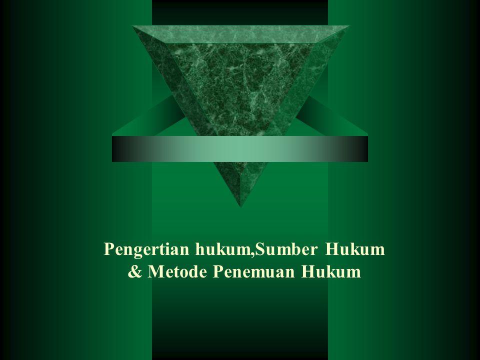 Pengertian hukum,Sumber Hukum & Metode Penemuan Hukum