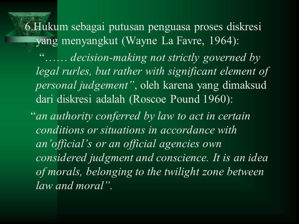 6.Hukum sebagai putusan penguasa proses diskresi yang menyangkut (Wayne La Favre, 1964):