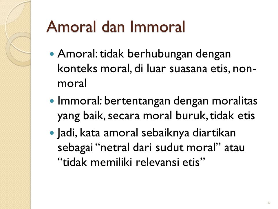 Amoral dan Immoral Amoral: tidak berhubungan dengan konteks moral, di luar suasana etis, non- moral.