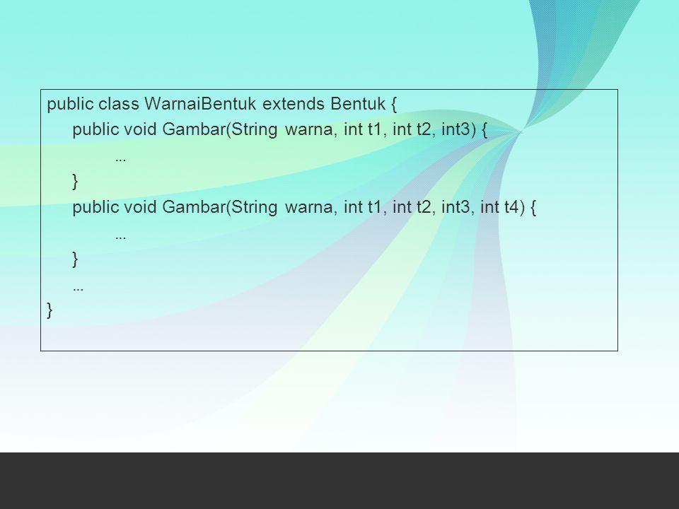 public class WarnaiBentuk extends Bentuk { public void Gambar(String warna, int t1, int t2, int3) { … } public void Gambar(String warna, int t1, int t2, int3, int t4) {