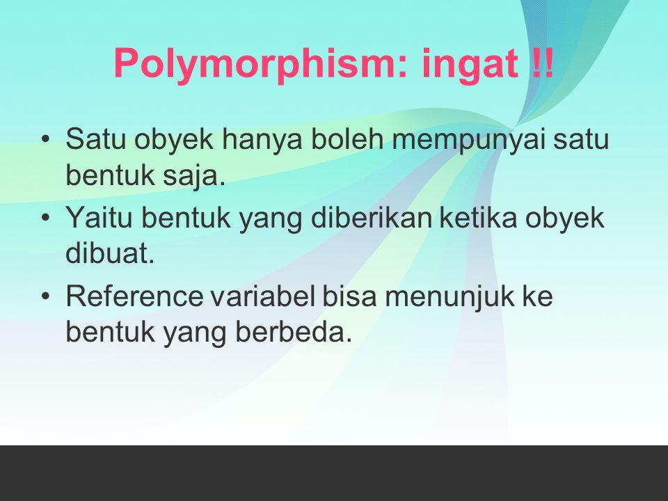 Polymorphism: ingat !! Satu obyek hanya boleh mempunyai satu bentuk saja. Yaitu bentuk yang diberikan ketika obyek dibuat.