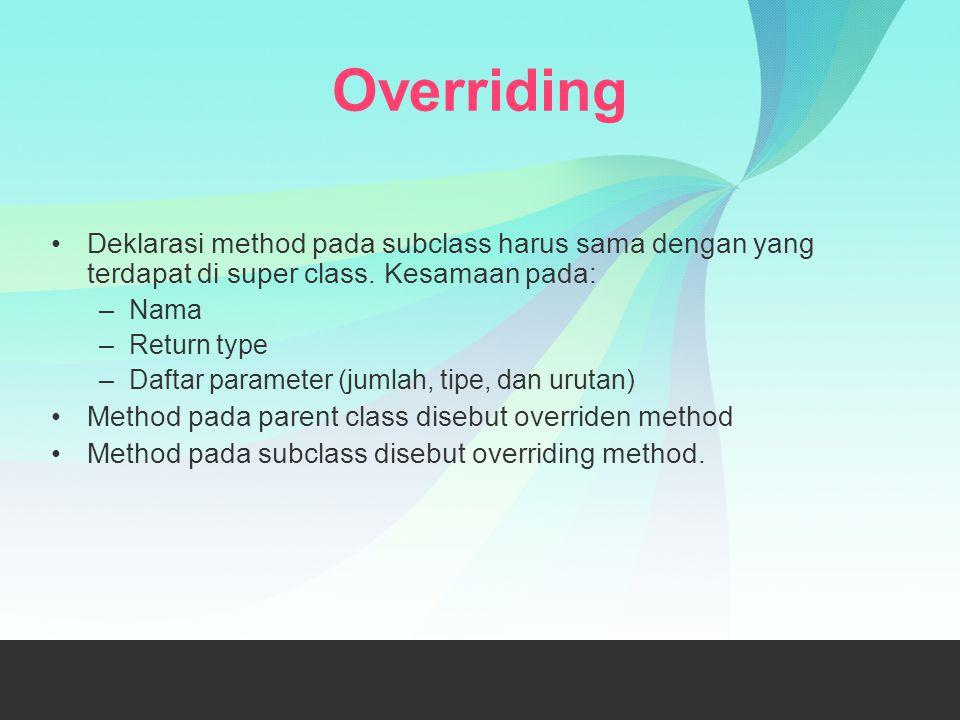 Overriding Deklarasi method pada subclass harus sama dengan yang terdapat di super class. Kesamaan pada: