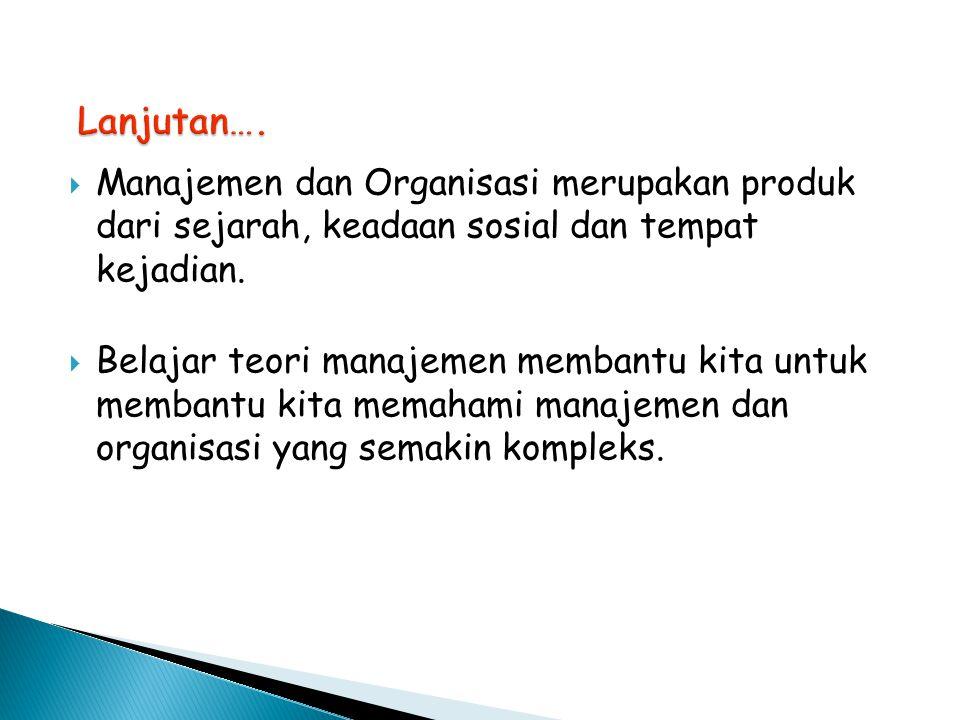 Lanjutan…. Manajemen dan Organisasi merupakan produk dari sejarah, keadaan sosial dan tempat kejadian.