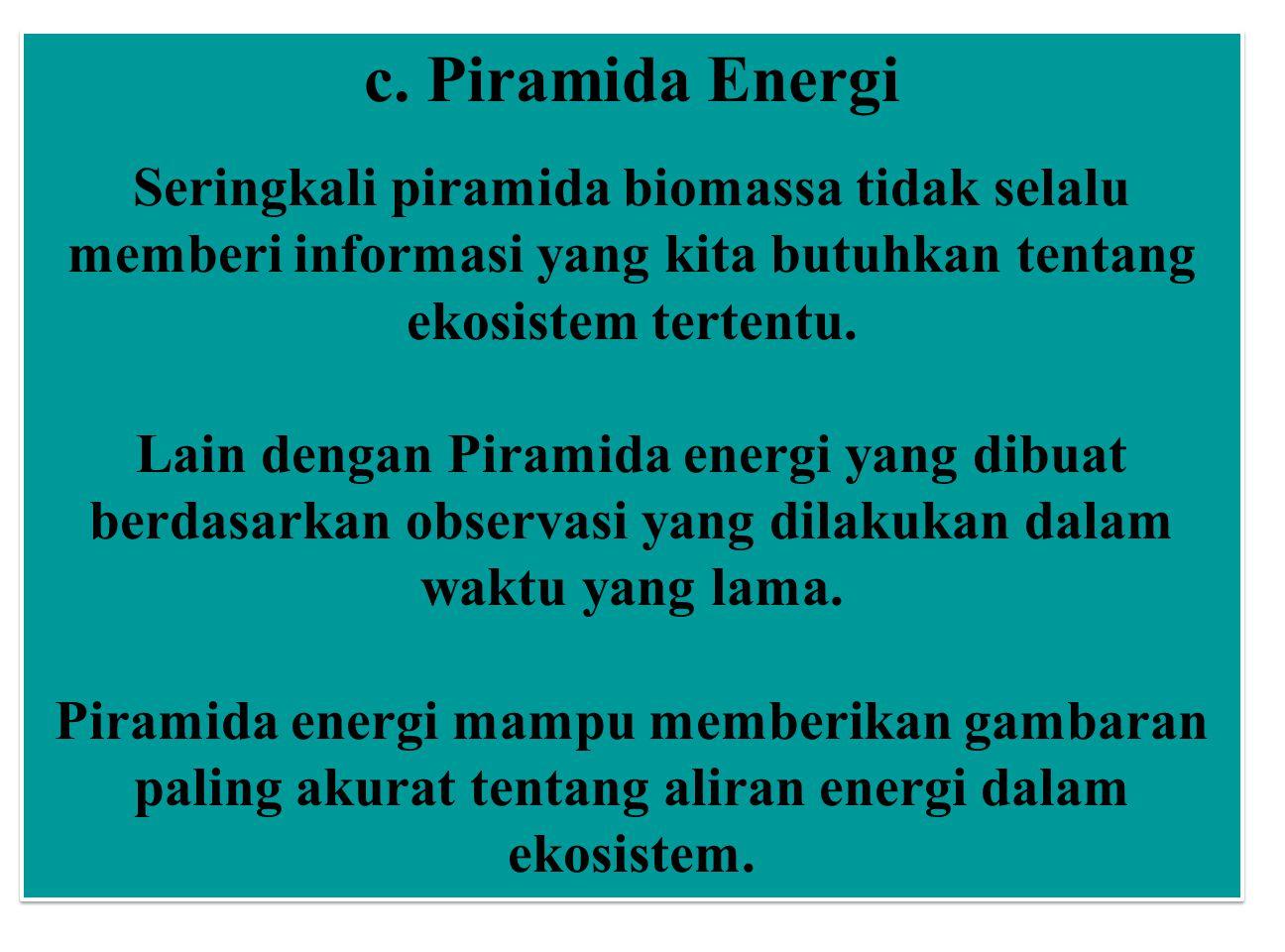 c. Piramida Energi Seringkali piramida biomassa tidak selalu memberi informasi yang kita butuhkan tentang ekosistem tertentu.
