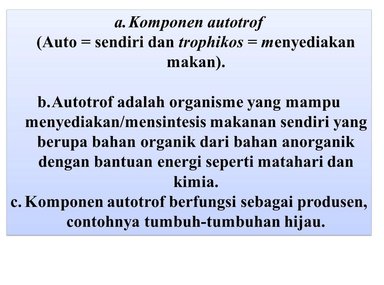 Komponen autotrof (Auto = sendiri dan trophikos = menyediakan makan).