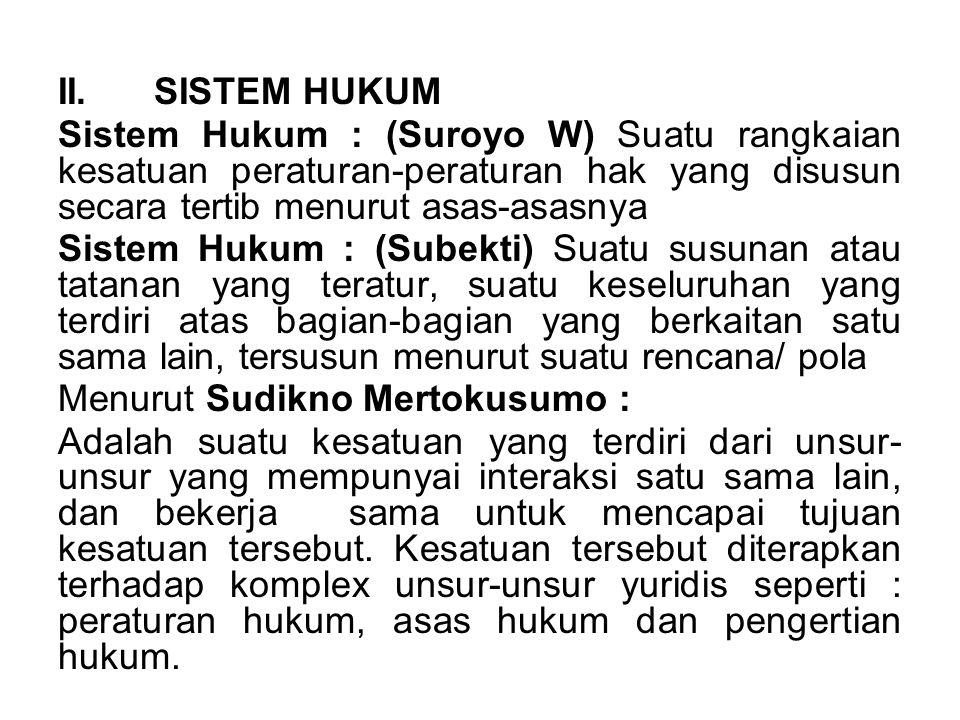 II. SISTEM HUKUM Sistem Hukum : (Suroyo W) Suatu rangkaian kesatuan peraturan-peraturan hak yang disusun secara tertib menurut asas-asasnya.