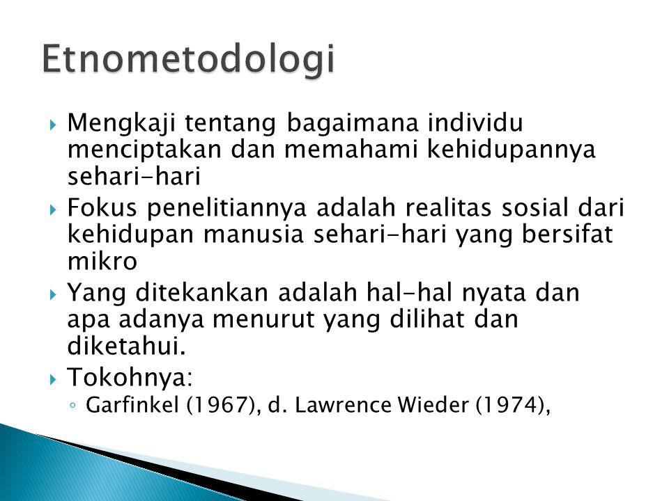 Etnometodologi Mengkaji tentang bagaimana individu menciptakan dan memahami kehidupannya sehari-hari.