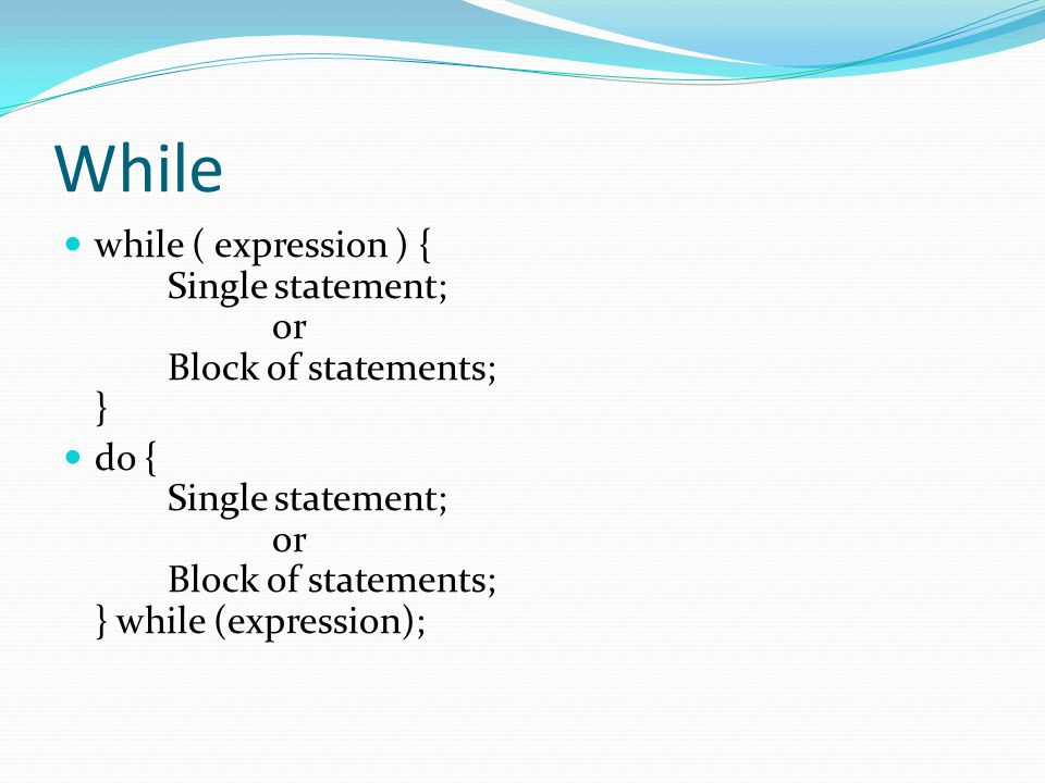 While while ( expression ) { Single statement; or Block of statements; }