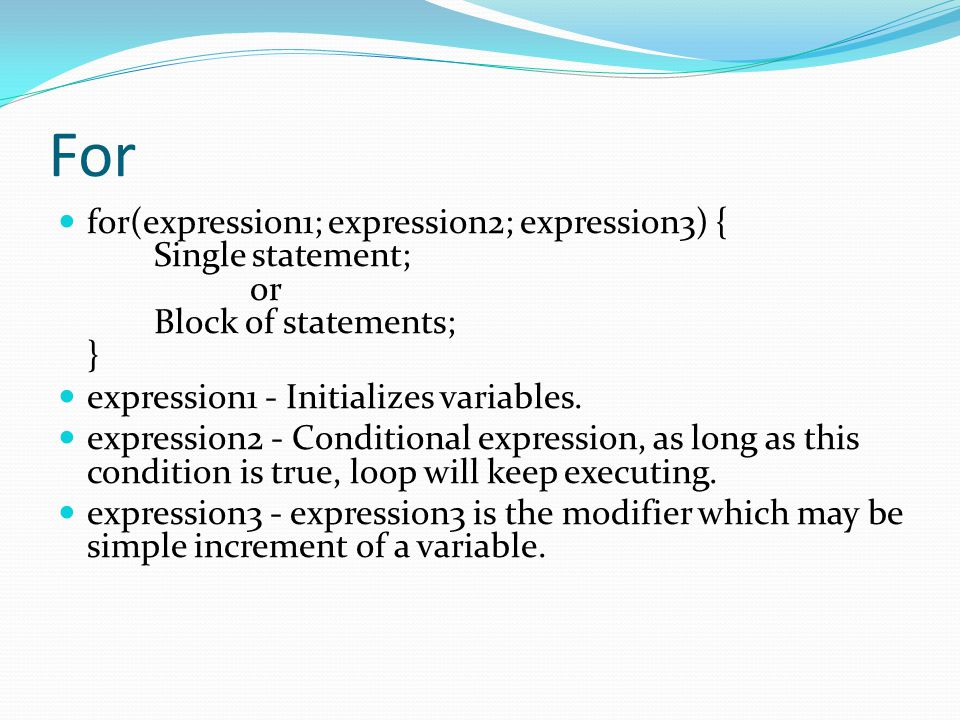For for(expression1; expression2; expression3) { Single statement; or Block of statements; } expression1 - Initializes variables.