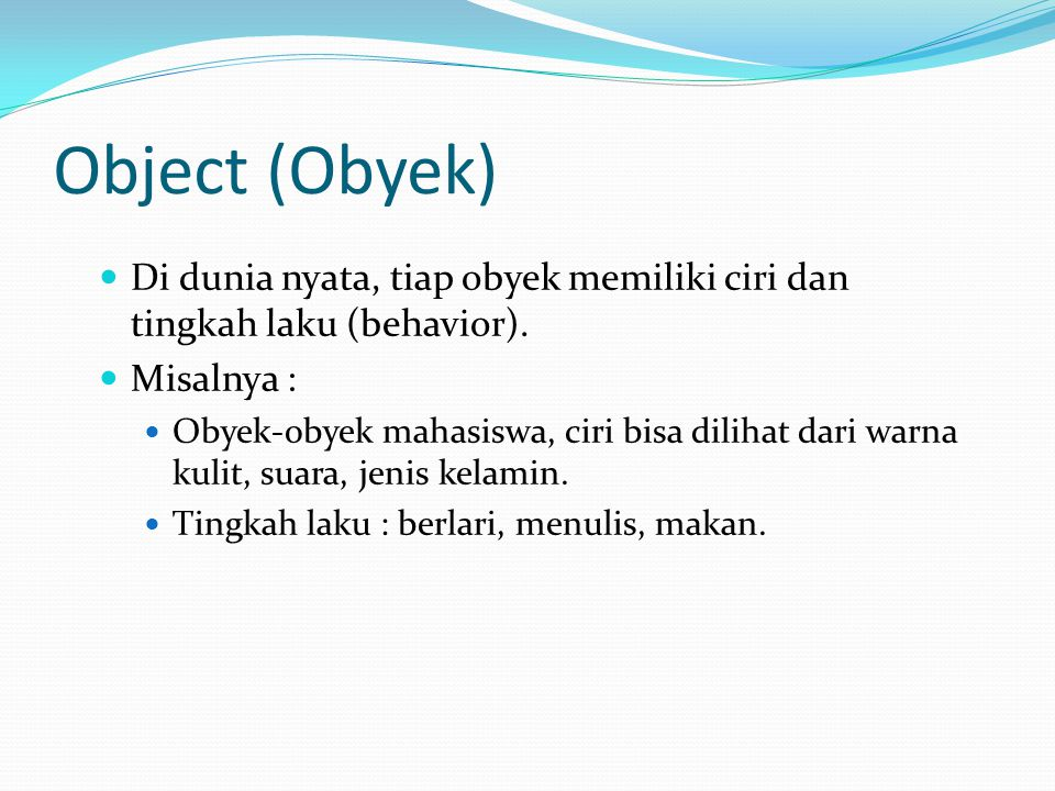 Object (Obyek) Di dunia nyata, tiap obyek memiliki ciri dan tingkah laku (behavior). Misalnya :