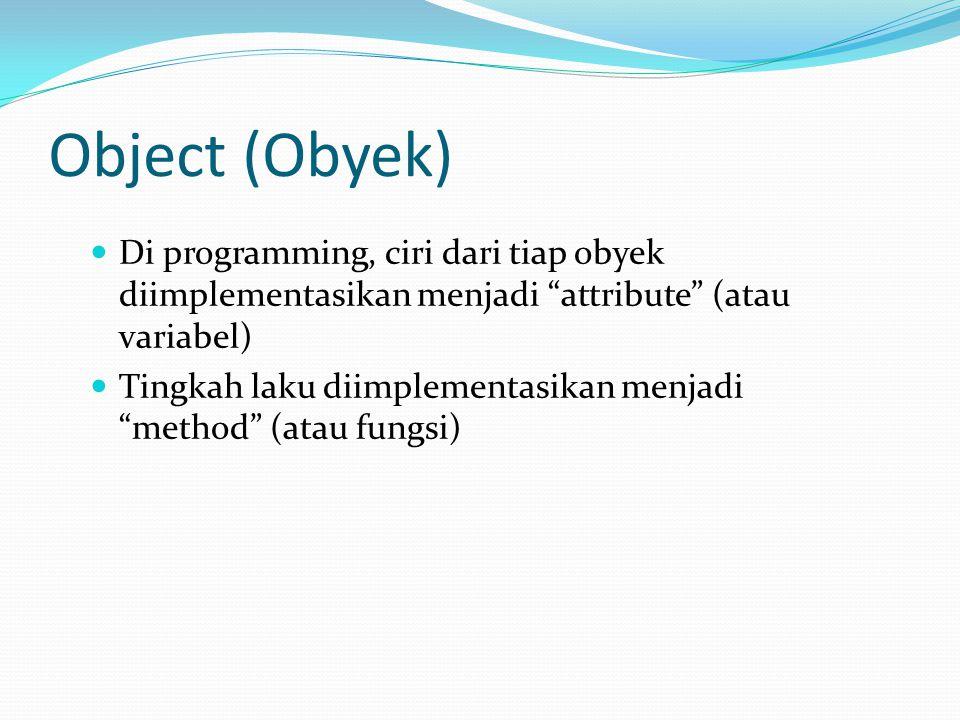 Object (Obyek) Di programming, ciri dari tiap obyek diimplementasikan menjadi attribute (atau variabel)