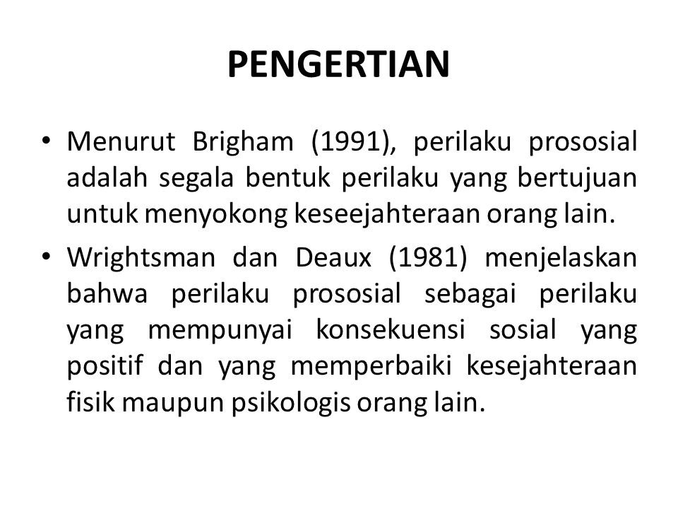 PENGERTIAN Menurut Brigham (1991), perilaku prososial adalah segala bentuk perilaku yang bertujuan untuk menyokong keseejahteraan orang lain.