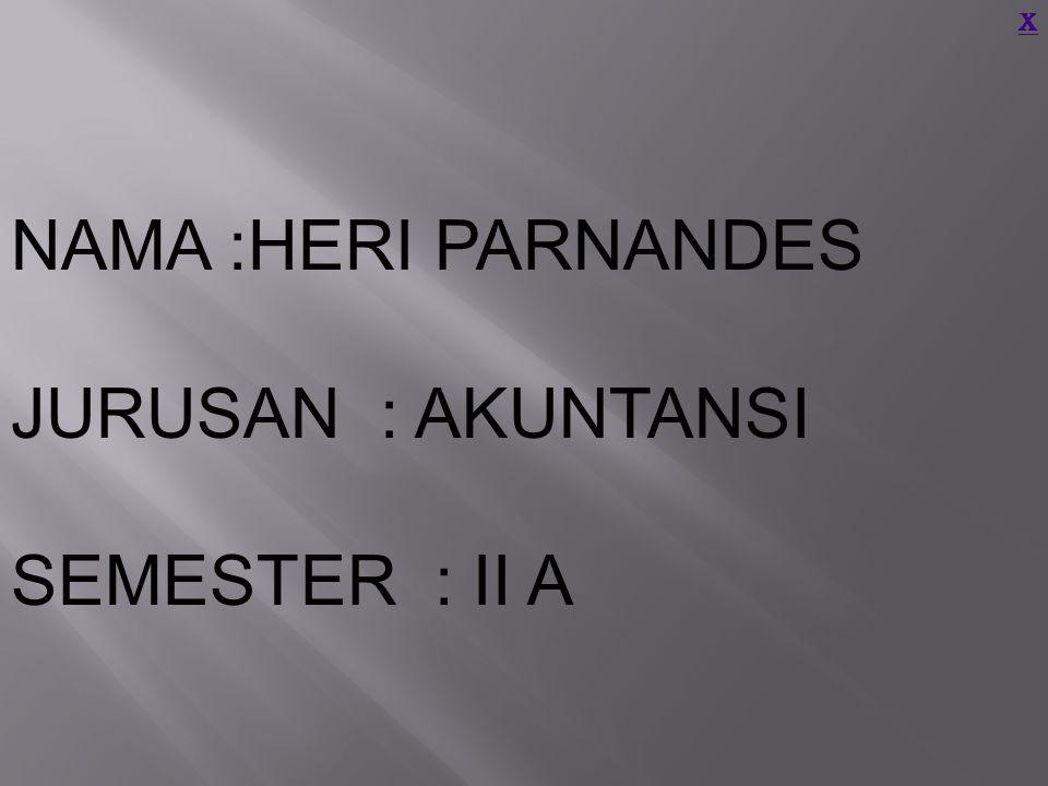 X NAMA :HERI PARNANDES JURUSAN : AKUNTANSI SEMESTER : II A