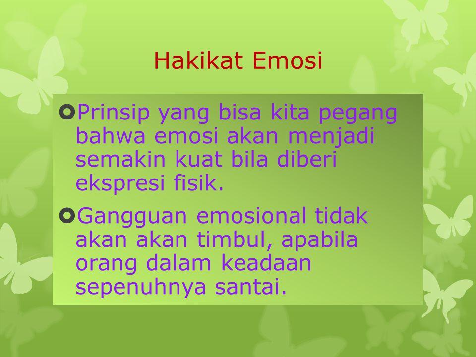 Hakikat Emosi Prinsip yang bisa kita pegang bahwa emosi akan menjadi semakin kuat bila diberi ekspresi fisik.