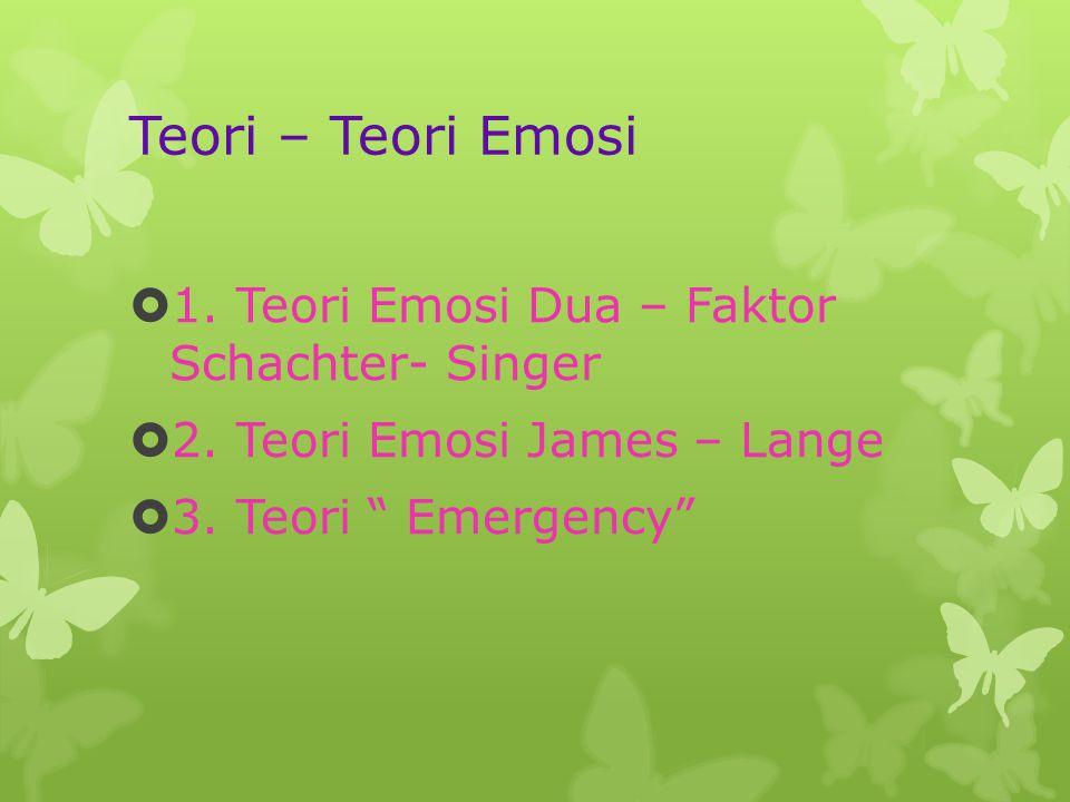 Teori – Teori Emosi 1. Teori Emosi Dua – Faktor Schachter- Singer
