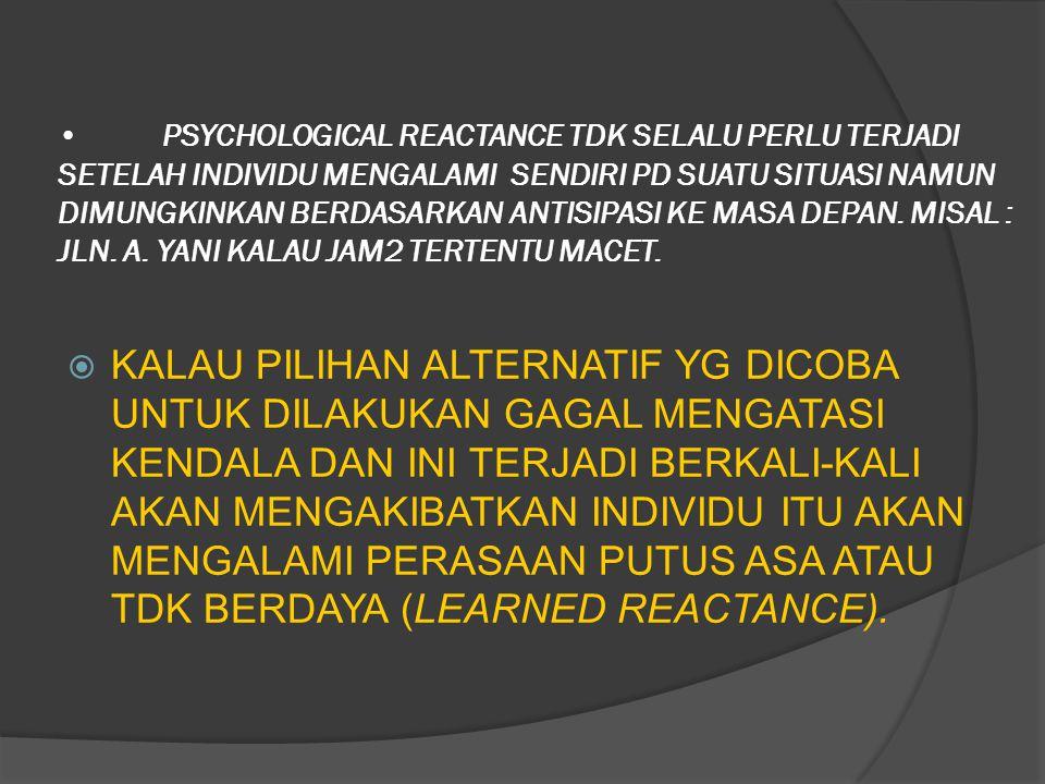 PSYCHOLOGICAL REACTANCE TDK SELALU PERLU TERJADI SETELAH INDIVIDU MENGALAMI SENDIRI PD SUATU SITUASI NAMUN DIMUNGKINKAN BERDASARKAN ANTISIPASI KE MASA DEPAN. MISAL : JLN. A. YANI KALAU JAM2 TERTENTU MACET.