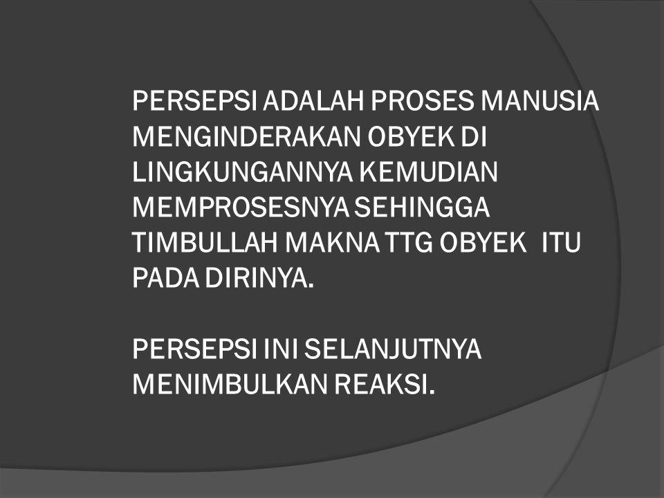 PERSEPSI ADALAH PROSES MANUSIA MENGINDERAKAN OBYEK DI LINGKUNGANNYA KEMUDIAN MEMPROSESNYA SEHINGGA TIMBULLAH MAKNA TTG OBYEK ITU PADA DIRINYA.