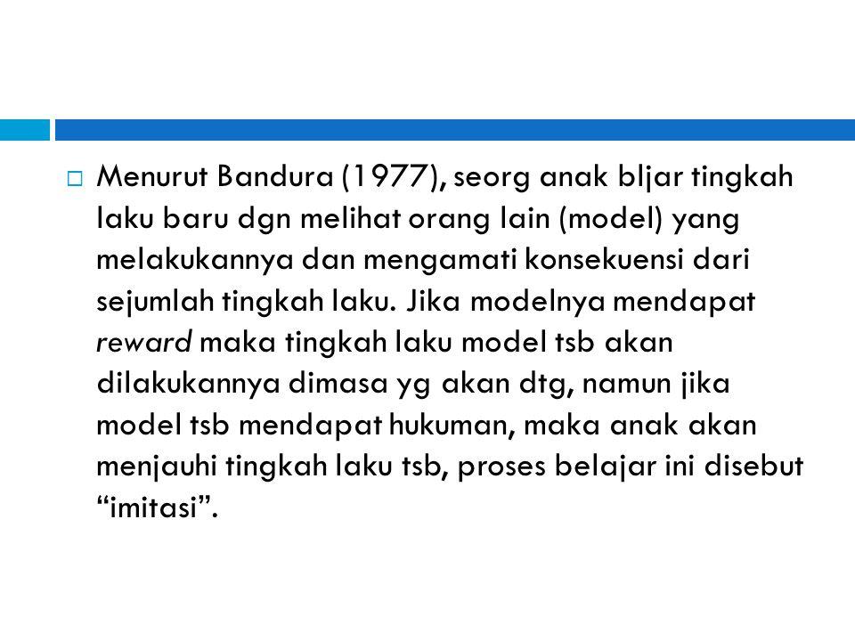 Menurut Bandura (1977), seorg anak bljar tingkah laku baru dgn melihat orang lain (model) yang melakukannya dan mengamati konsekuensi dari sejumlah tingkah laku.