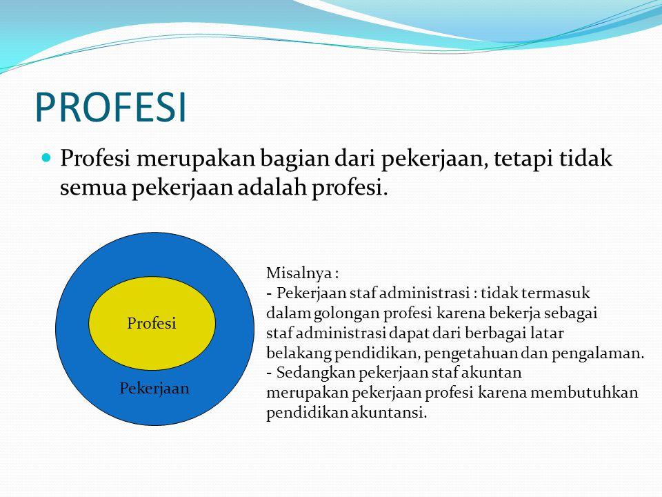 PROFESI Profesi merupakan bagian dari pekerjaan, tetapi tidak semua pekerjaan adalah profesi. Misalnya :