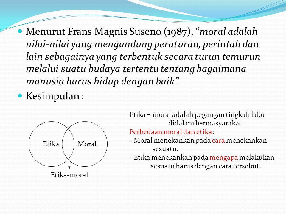 Menurut Frans Magnis Suseno (1987), moral adalah nilai-nilai yang mengandung peraturan, perintah dan lain sebagainya yang terbentuk secara turun temurun melalui suatu budaya tertentu tentang bagaimana manusia harus hidup dengan baik .