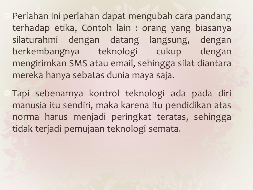 Perlahan ini perlahan dapat mengubah cara pandang terhadap etika, Contoh lain : orang yang biasanya silaturahmi dengan datang langsung, dengan berkembangnya teknologi cukup dengan mengirimkan SMS atau email, sehingga silat diantara mereka hanya sebatas dunia maya saja.