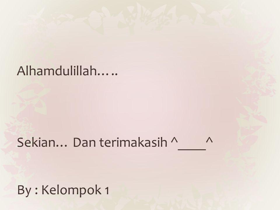 Alhamdulillah….. Sekian… Dan terimakasih ^____^ By : Kelompok 1