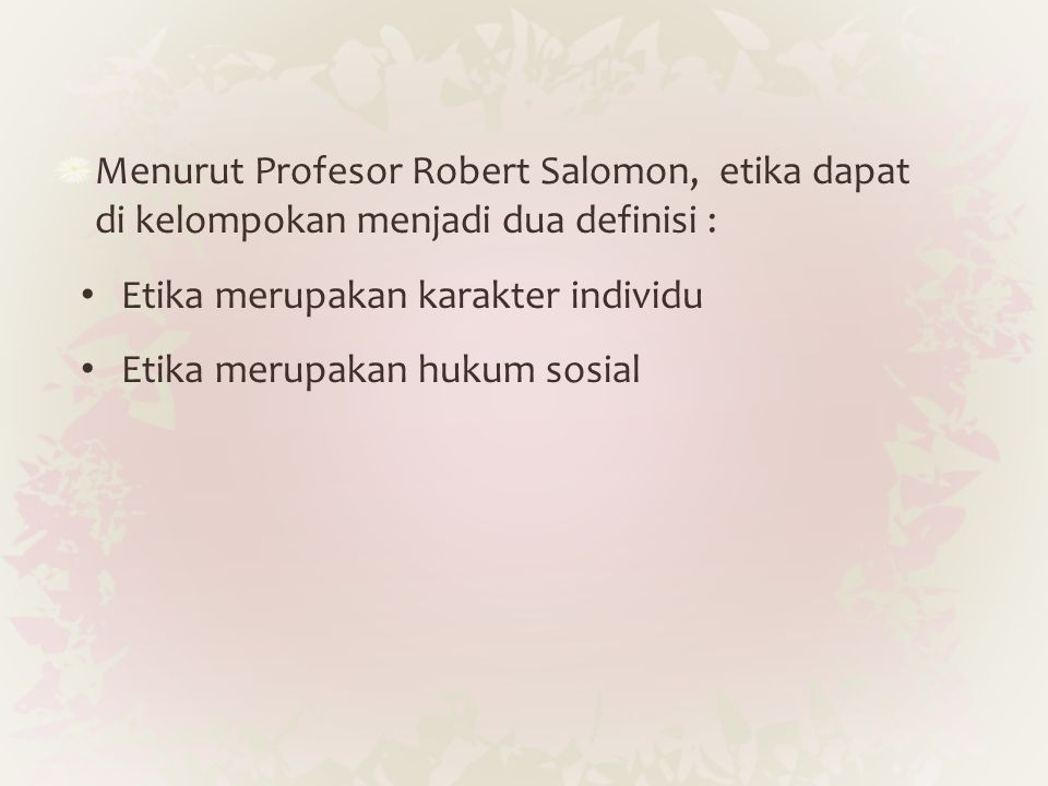 Menurut Profesor Robert Salomon, etika dapat di kelompokan menjadi dua definisi :