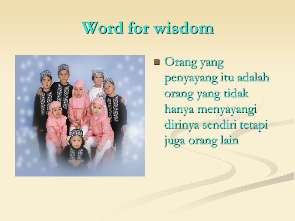 Word for wisdom Orang yang penyayang itu adalah orang yang tidak hanya menyayangi dirinya sendiri tetapi juga orang lain.