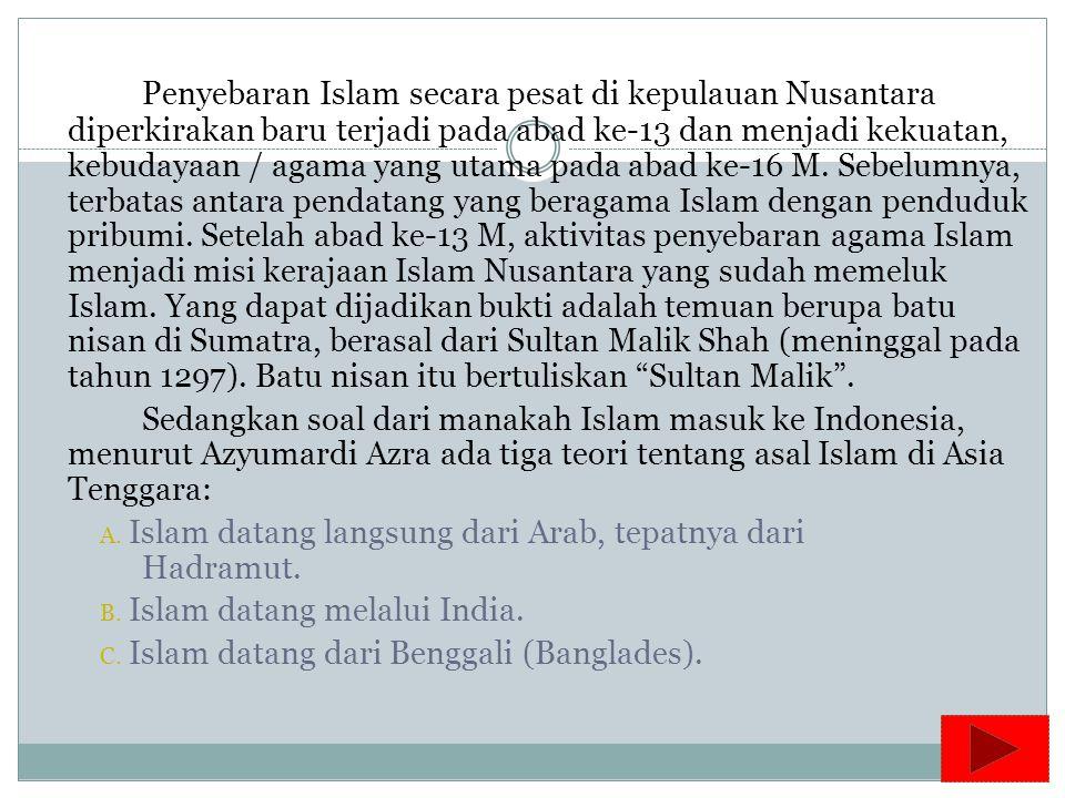 Penyebaran Islam secara pesat di kepulauan Nusantara diperkirakan baru terjadi pada abad ke-13 dan menjadi kekuatan, kebudayaan / agama yang utama pada abad ke-16 M. Sebelumnya, terbatas antara pendatang yang beragama Islam dengan penduduk pribumi. Setelah abad ke-13 M, aktivitas penyebaran agama Islam menjadi misi kerajaan Islam Nusantara yang sudah memeluk Islam. Yang dapat dijadikan bukti adalah temuan berupa batu nisan di Sumatra, berasal dari Sultan Malik Shah (meninggal pada tahun 1297). Batu nisan itu bertuliskan Sultan Malik .