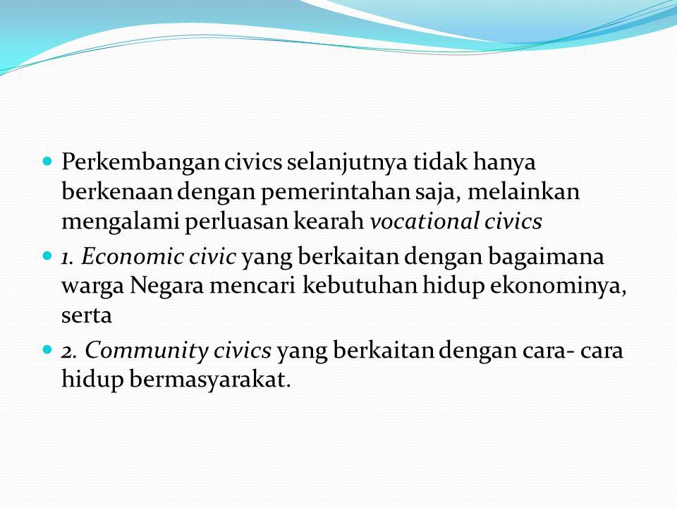 Perkembangan civics selanjutnya tidak hanya berkenaan dengan pemerintahan saja, melainkan mengalami perluasan kearah vocational civics
